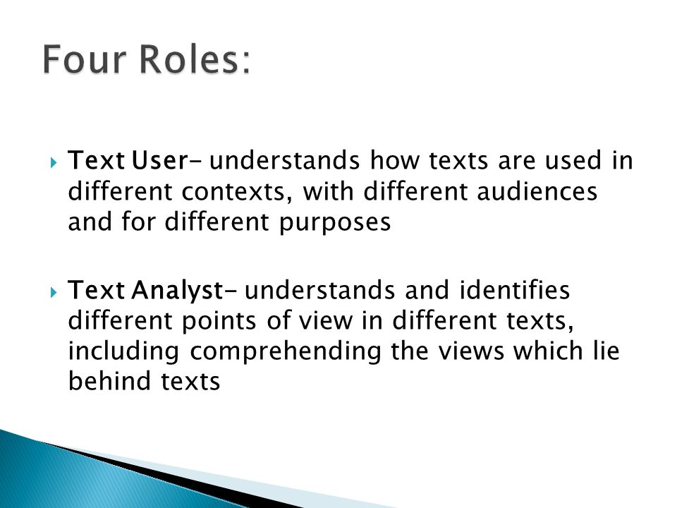  Text User- understands how texts are used in different contexts, with different audiences and for different purposes  Text Analyst- understands and identifies different points of view in different texts, including comprehending the views which lie behind texts