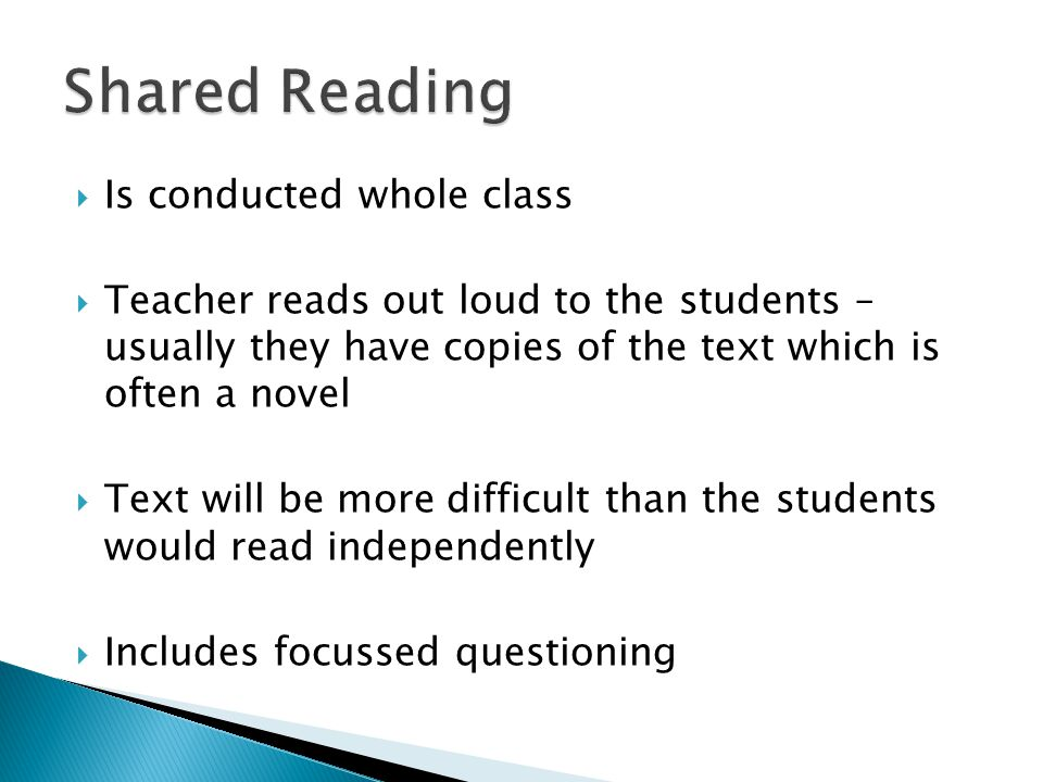  Is conducted whole class  Teacher reads out loud to the students – usually they have copies of the text which is often a novel  Text will be more difficult than the students would read independently  Includes focussed questioning