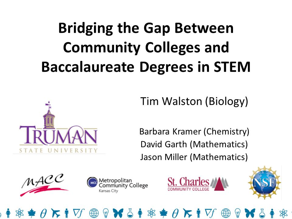 Bridging the Gap Between Community Colleges and Baccalaureate Degrees in STEM Tim Walston (Biology) Barbara Kramer (Chemistry) David Garth (Mathematics) Jason Miller (Mathematics)