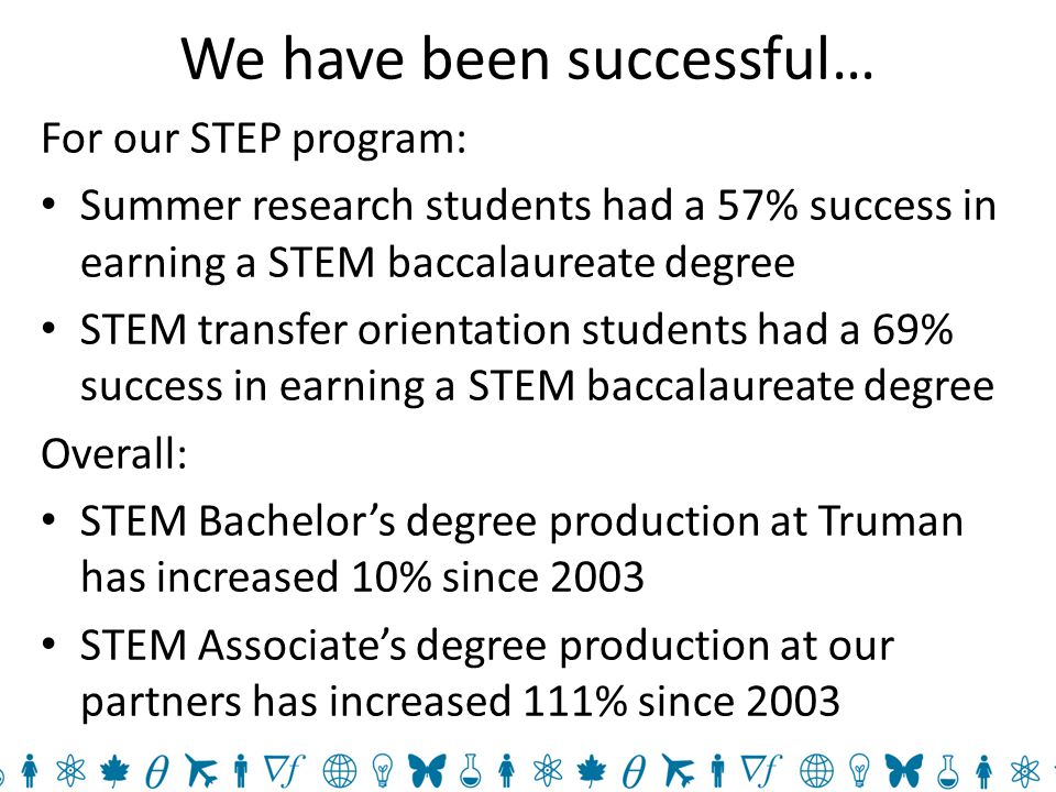 We have been successful… For our STEP program: Summer research students had a 57% success in earning a STEM baccalaureate degree STEM transfer orientation students had a 69% success in earning a STEM baccalaureate degree Overall: STEM Bachelor's degree production at Truman has increased 10% since 2003 STEM Associate's degree production at our partners has increased 111% since 2003