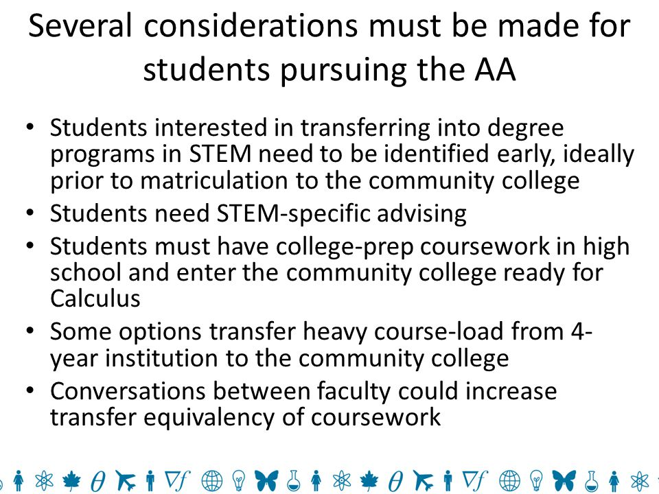 Several considerations must be made for students pursuing the AA Students interested in transferring into degree programs in STEM need to be identified early, ideally prior to matriculation to the community college Students need STEM-specific advising Students must have college-prep coursework in high school and enter the community college ready for Calculus Some options transfer heavy course-load from 4- year institution to the community college Conversations between faculty could increase transfer equivalency of coursework