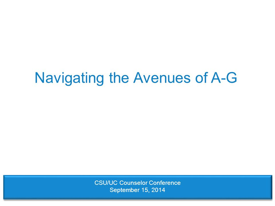 Navigating the Avenues of A-G CSU/UC Counselor Conference September 15, 2014