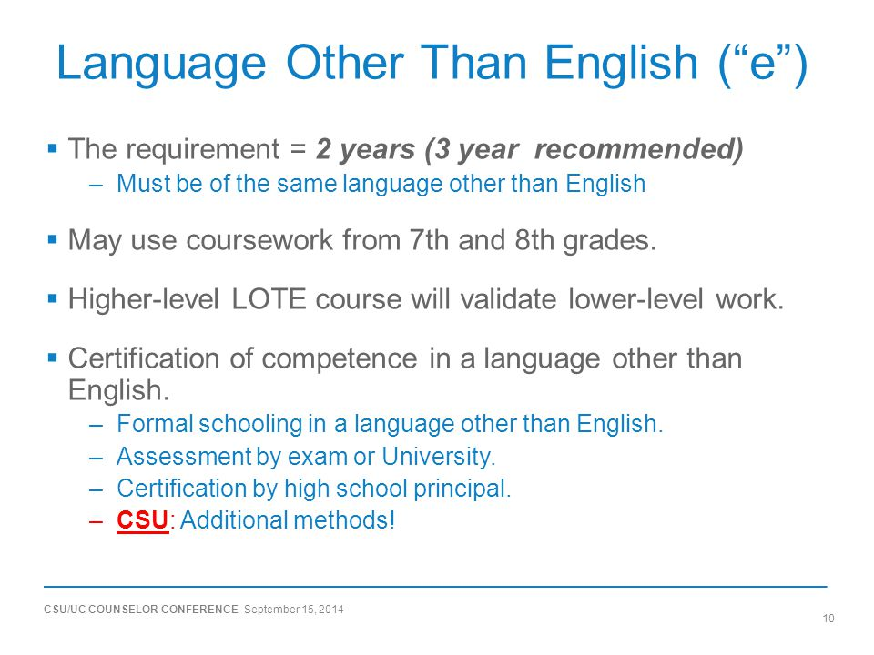 "CSU/UC COUNSELOR CONFERENCE September 15, 2014 10 Language Other Than English (""e"")  The requirement = 2 years (3 year recommended) –Must be of the s"