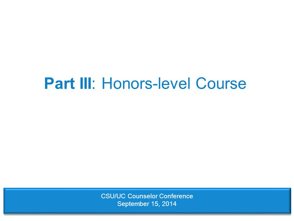 Part III: Honors-level Course CSU/UC Counselor Conference September 15, 2014