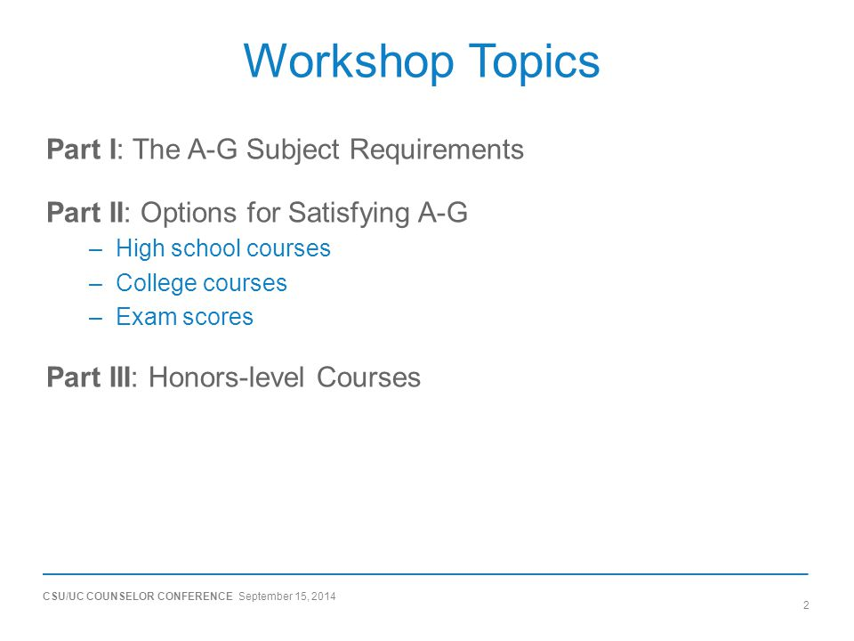 CSU/UC COUNSELOR CONFERENCE September 15, 2014 2 Workshop Topics Part I: The A-G Subject Requirements Part II: Options for Satisfying A-G –High school