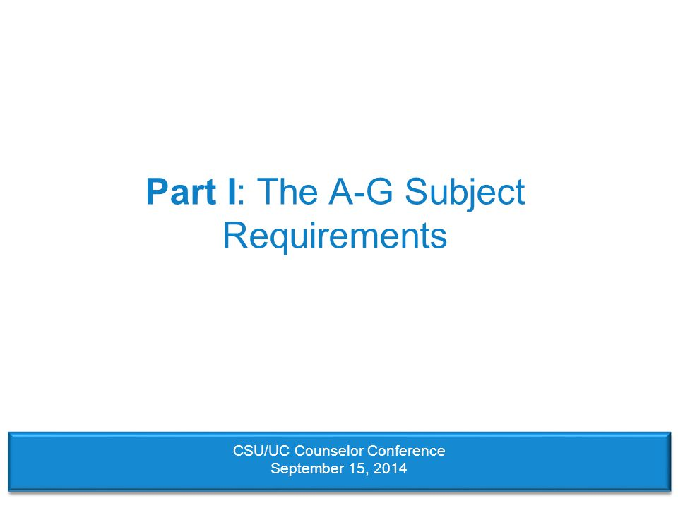 Part I: The A-G Subject Requirements CSU/UC Counselor Conference September 15, 2014