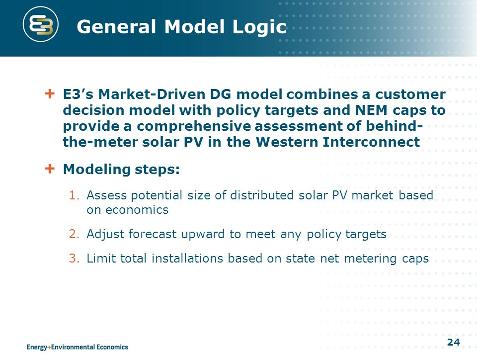 24 General Model Logic E3's Market-Driven DG model combines a customer decision model with policy targets and NEM caps to provide a comprehensive assessment of behind- the-meter solar PV in the Western Interconnect Modeling steps: 1.Assess potential size of distributed solar PV market based on economics 2.Adjust forecast upward to meet any policy targets 3.Limit total installations based on state net metering caps