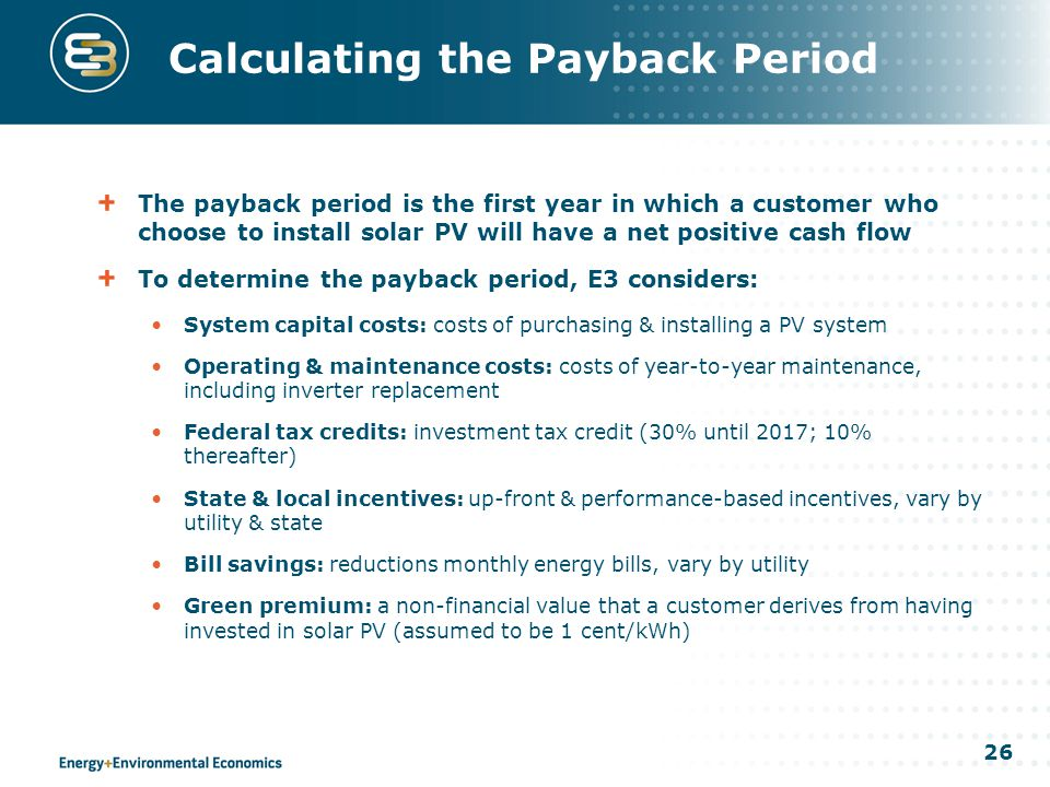 26 Calculating the Payback Period The payback period is the first year in which a customer who choose to install solar PV will have a net positive cash flow To determine the payback period, E3 considers: System capital costs: costs of purchasing & installing a PV system Operating & maintenance costs: costs of year-to-year maintenance, including inverter replacement Federal tax credits: investment tax credit (30% until 2017; 10% thereafter) State & local incentives: up-front & performance-based incentives, vary by utility & state Bill savings: reductions monthly energy bills, vary by utility Green premium: a non-financial value that a customer derives from having invested in solar PV (assumed to be 1 cent/kWh)