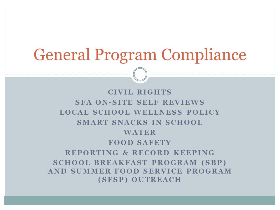 General Program Compliance CIVIL RIGHTS SFA ON-SITE SELF REVIEWS LOCAL SCHOOL WELLNESS POLICY SMART SNACKS IN SCHOOL WATER FOOD SAFETY REPORTING & REC