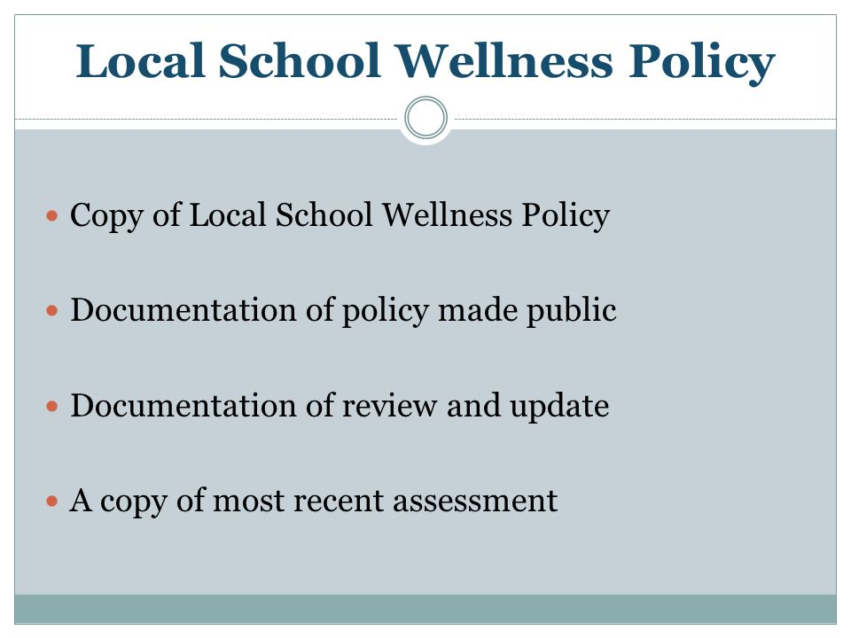 Local School Wellness Policy Copy of Local School Wellness Policy Documentation of policy made public Documentation of review and update A copy of mos