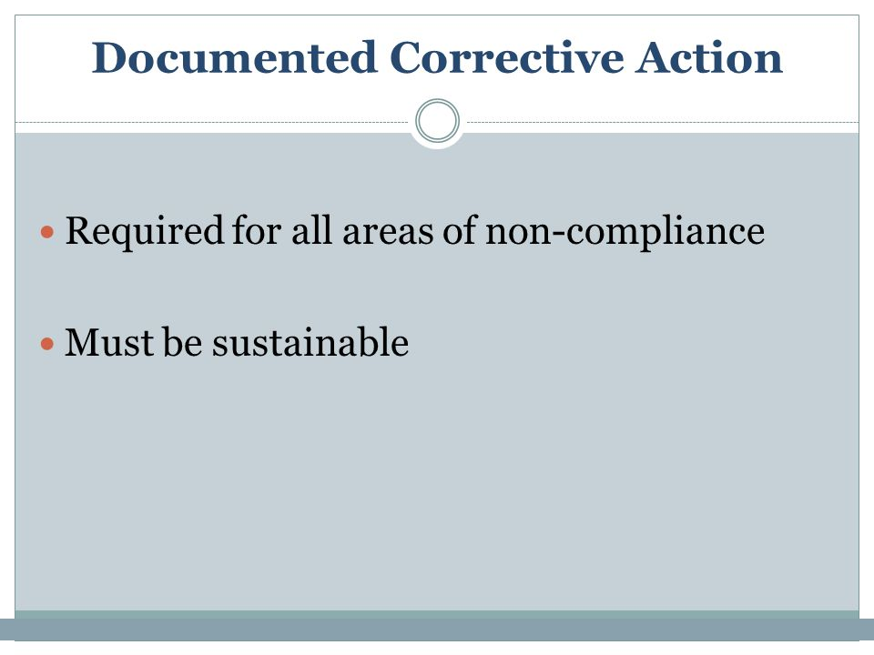 Documented Corrective Action Required for all areas of non-compliance Must be sustainable