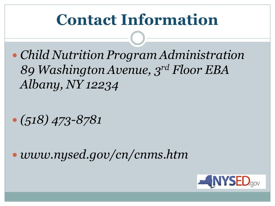 Contact Information Child Nutrition Program Administration 89 Washington Avenue, 3 rd Floor EBA Albany, NY 12234 (518) 473-8781 www.nysed.gov/cn/cnms.