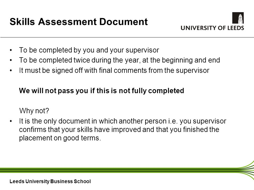 Leeds University Business School Skills Assessment Document To be completed by you and your supervisor To be completed twice during the year, at the beginning and end It must be signed off with final comments from the supervisor We will not pass you if this is not fully completed Why not.