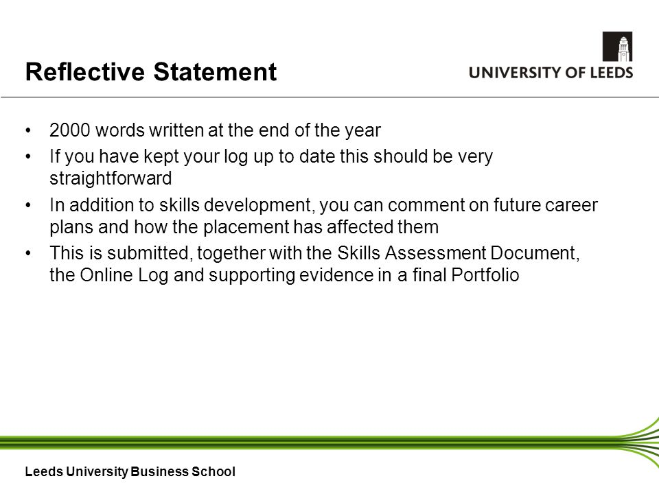 Leeds University Business School Reflective Statement 2000 words written at the end of the year If you have kept your log up to date this should be very straightforward In addition to skills development, you can comment on future career plans and how the placement has affected them This is submitted, together with the Skills Assessment Document, the Online Log and supporting evidence in a final Portfolio