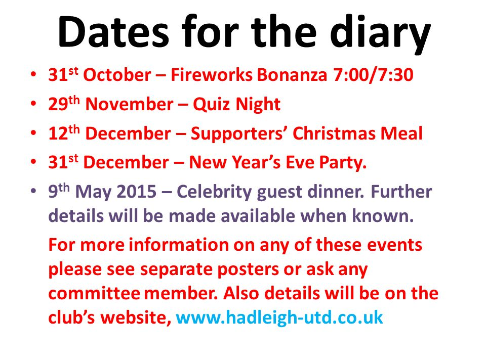 Dates for the diary 31 st October – Fireworks Bonanza 7:00/7:30 29 th November – Quiz Night 12 th December – Supporters' Christmas Meal 31 st December – New Year's Eve Party.