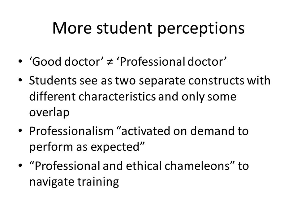 More student perceptions 'Good doctor' ≠ 'Professional doctor' Students see as two separate constructs with different characteristics and only some ov