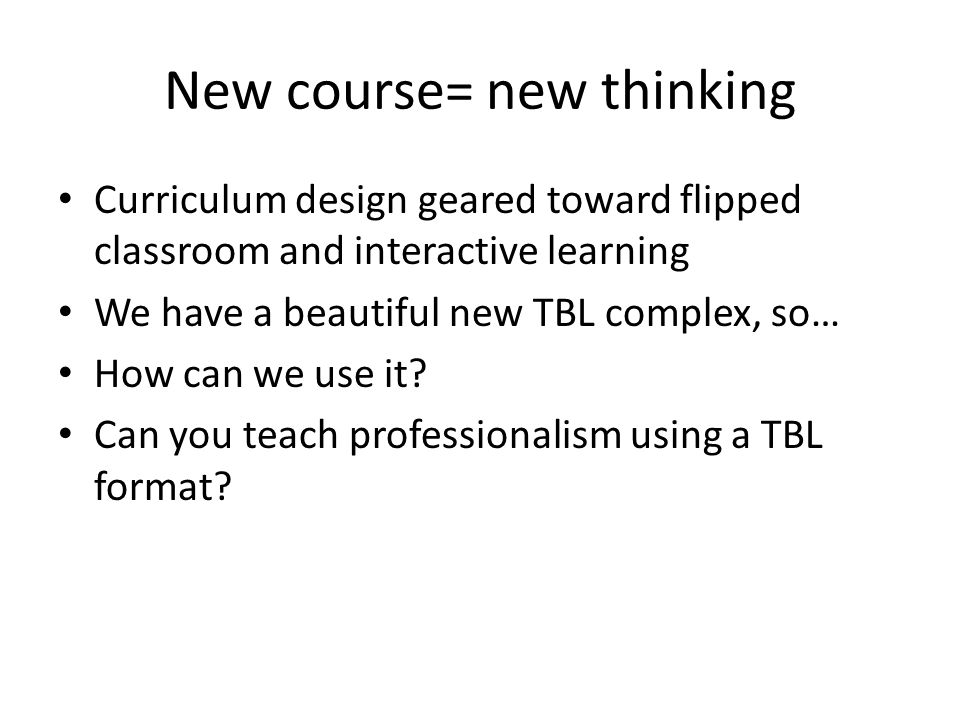 New course= new thinking Curriculum design geared toward flipped classroom and interactive learning We have a beautiful new TBL complex, so… How can w
