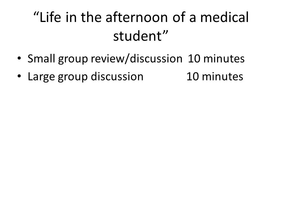 """""""Life in the afternoon of a medical student"""" Small group review/discussion 10 minutes Large group discussion10 minutes"""