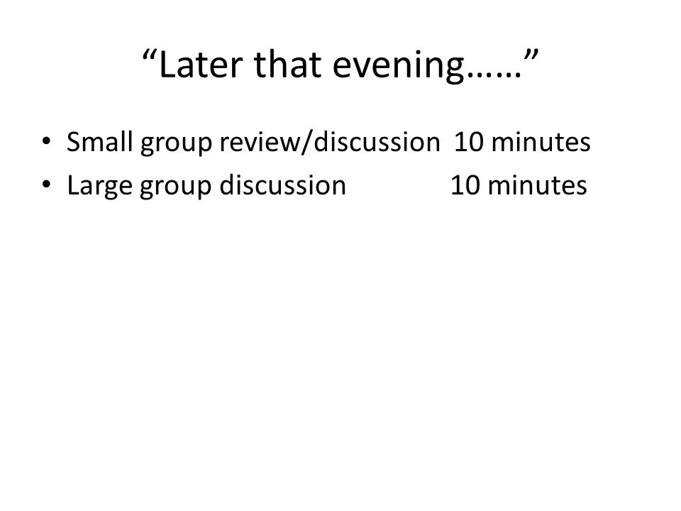 """""""Later that evening……"""" Small group review/discussion 10 minutes Large group discussion10 minutes"""