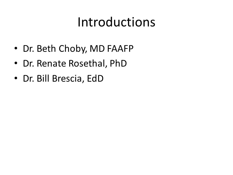 Introductions Dr. Beth Choby, MD FAAFP Dr. Renate Rosethal, PhD Dr. Bill Brescia, EdD