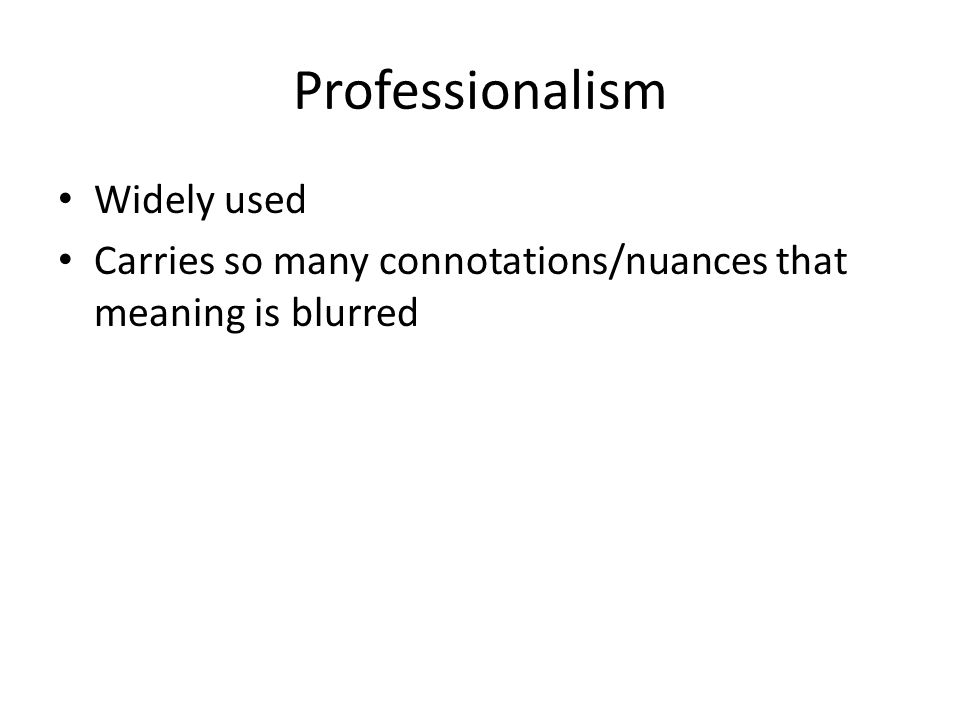 Professionalism Widely used Carries so many connotations/nuances that meaning is blurred