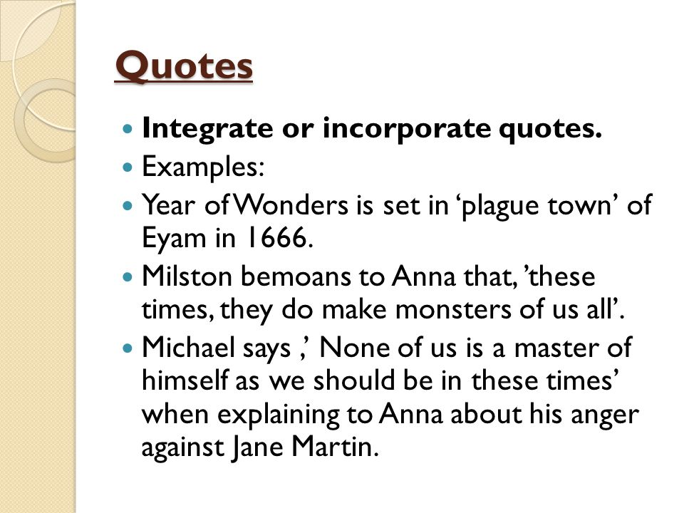 Quotes Integrate or incorporate quotes. Examples: Year of Wonders is set in 'plague town' of Eyam in 1666. Milston bemoans to Anna that, 'these times,