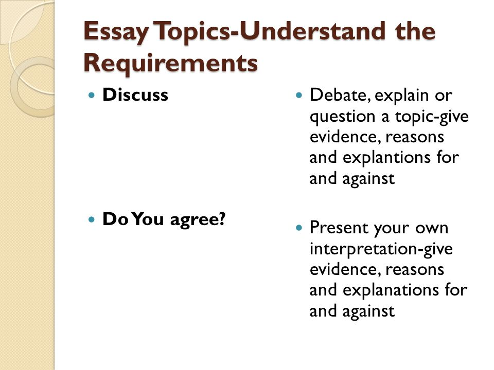 Essay Topics-Understand the Requirements Discuss Do You agree? Debate, explain or question a topic-give evidence, reasons and explantions for and agai