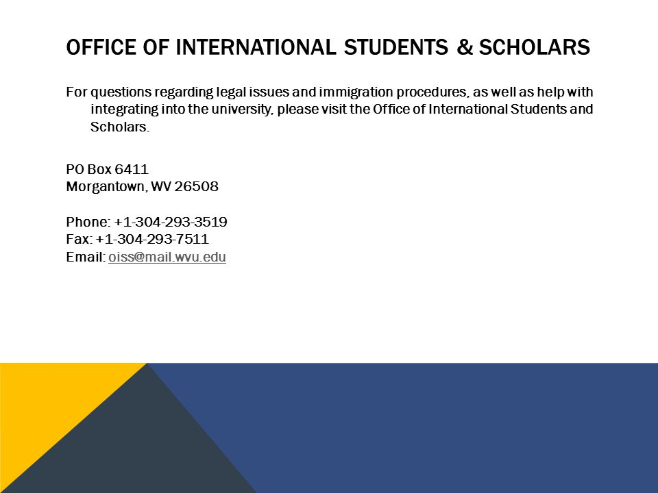 OFFICE OF INTERNATIONAL STUDENTS & SCHOLARS For questions regarding legal issues and immigration procedures, as well as help with integrating into the university, please visit the Office of International Students and Scholars.