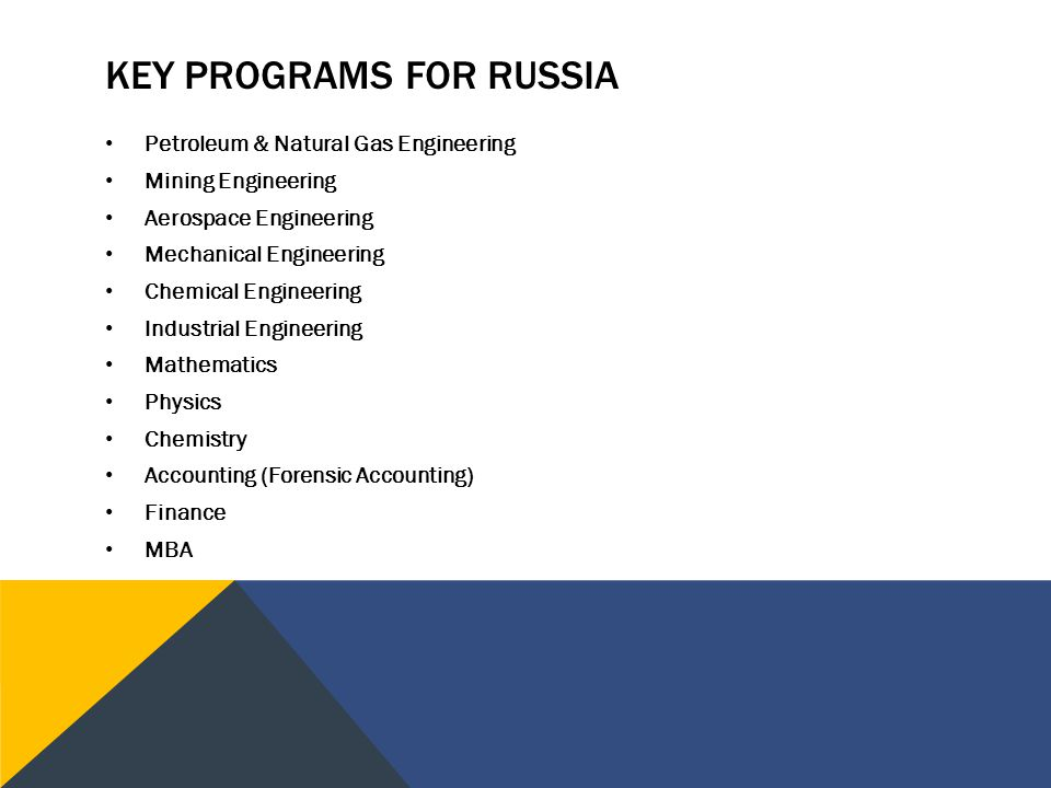 KEY PROGRAMS FOR RUSSIA Petroleum & Natural Gas Engineering Mining Engineering Aerospace Engineering Mechanical Engineering Chemical Engineering Industrial Engineering Mathematics Physics Chemistry Accounting (Forensic Accounting) Finance MBA