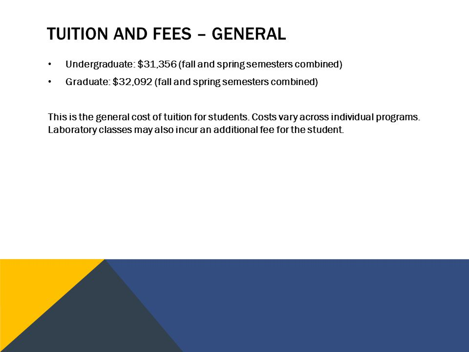 TUITION AND FEES – GENERAL Undergraduate: $31,356 (fall and spring semesters combined) Graduate: $32,092 (fall and spring semesters combined) This is the general cost of tuition for students.