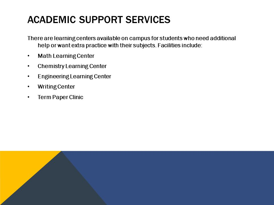 ACADEMIC SUPPORT SERVICES There are learning centers available on campus for students who need additional help or want extra practice with their subjects.