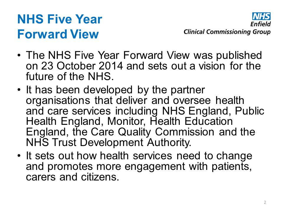 NHS Five Year Forward View The NHS Five Year Forward View was published on 23 October 2014 and sets out a vision for the future of the NHS. It has bee