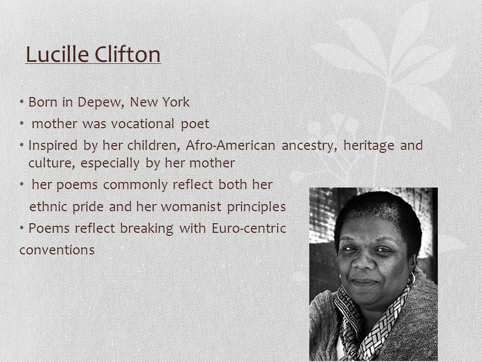 Lucille Clifton Born in Depew, New York mother was vocational poet Inspired by her children, Afro-American ancestry, heritage and culture, especially