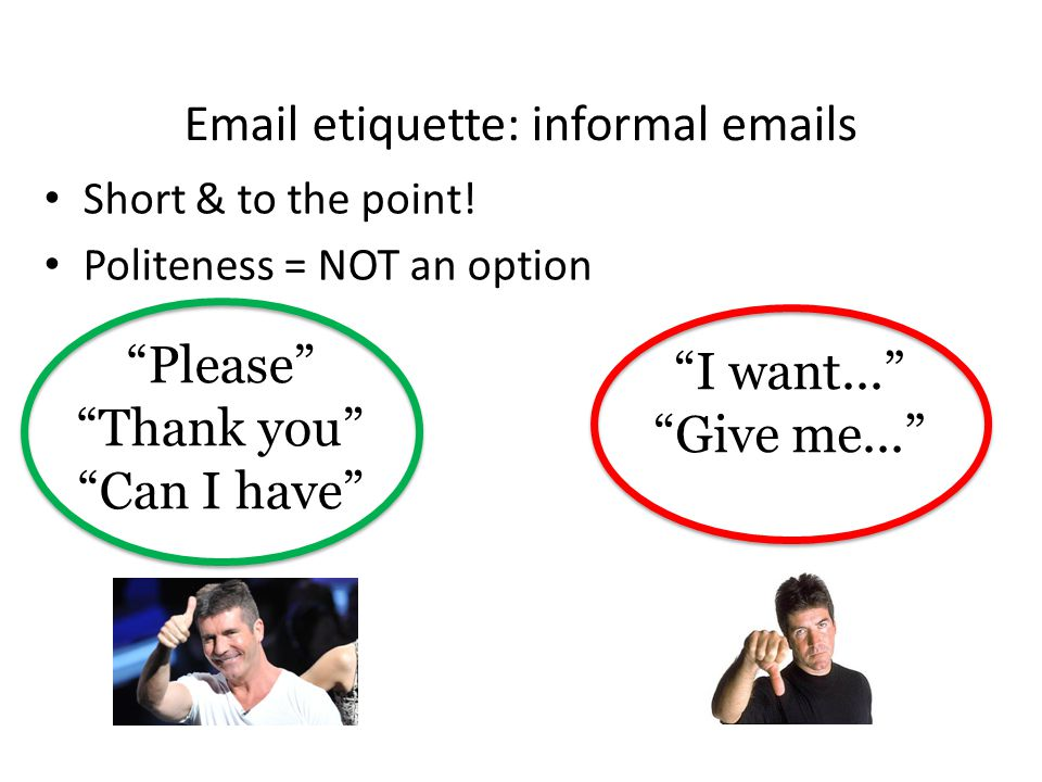 Email etiquette: informal emails Start the email by greeting, addressing the person you're writing to: Hiya! Hey! Yo Julie!