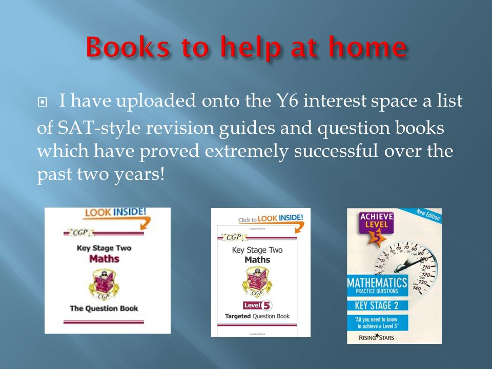  I have uploaded onto the Y6 interest space a list of SAT-style revision guides and question books which have proved extremely successful over the past two years!