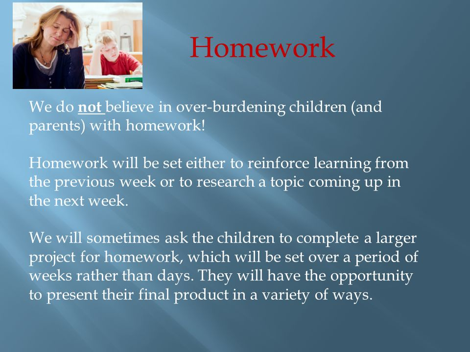 Homework We do not believe in over-burdening children (and parents) with homework.