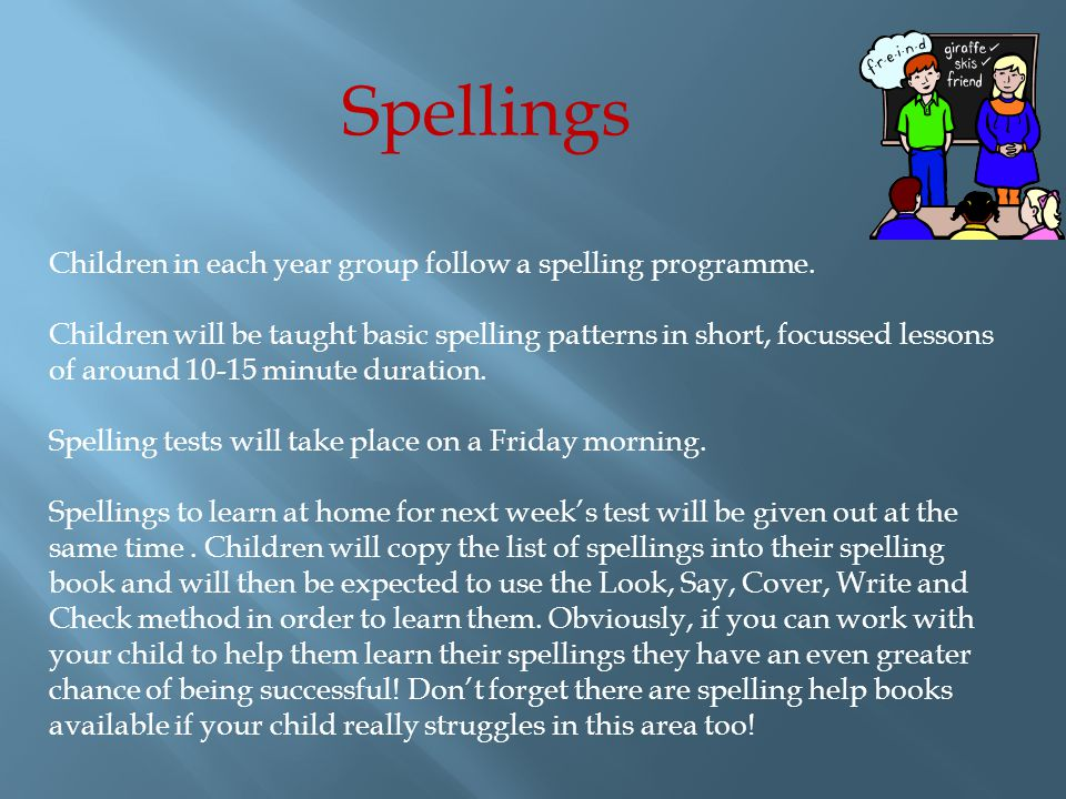 Spellings Children in each year group follow a spelling programme.