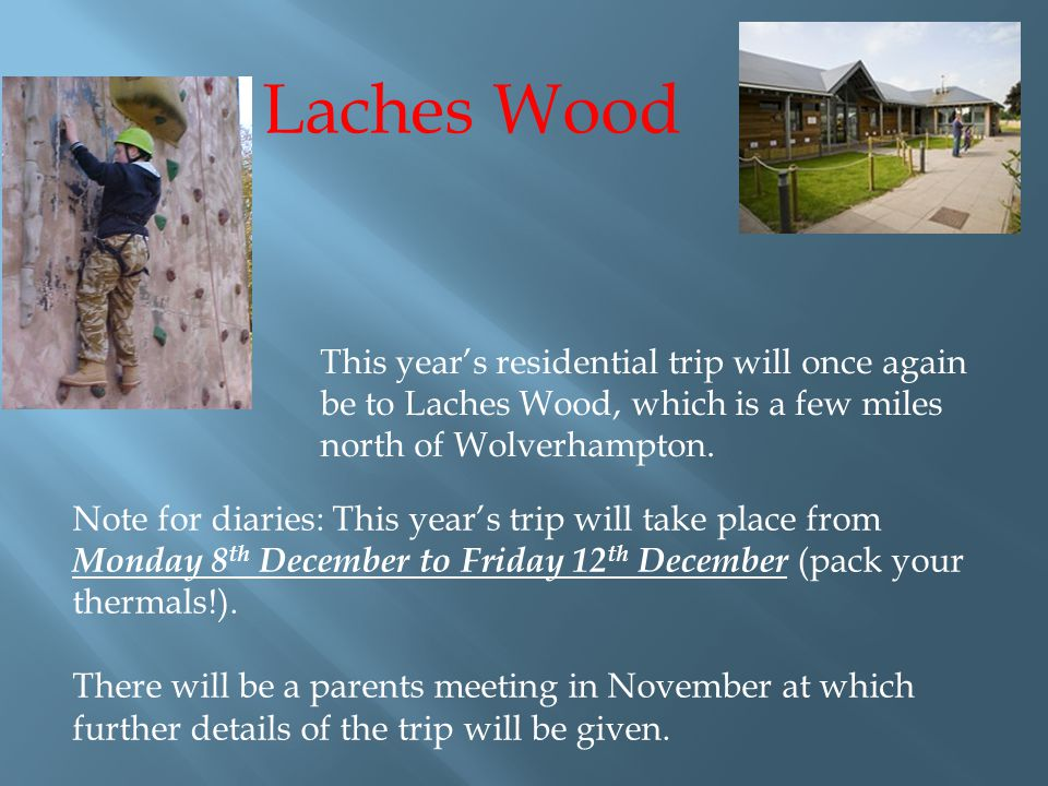 Laches Wood This year's residential trip will once again be to Laches Wood, which is a few miles north of Wolverhampton.