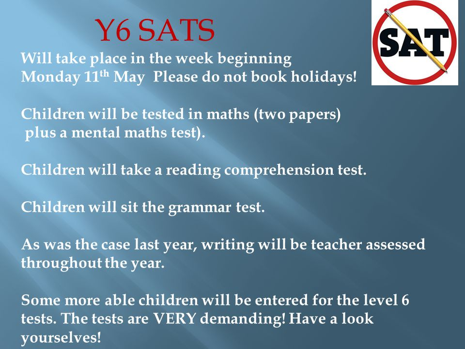 Y6 SATS Will take place in the week beginning Monday 11 th May Please do not book holidays.
