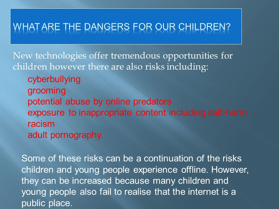 New technologies offer tremendous opportunities for children however there are also risks including: Some of these risks can be a continuation of the risks children and young people experience offline.