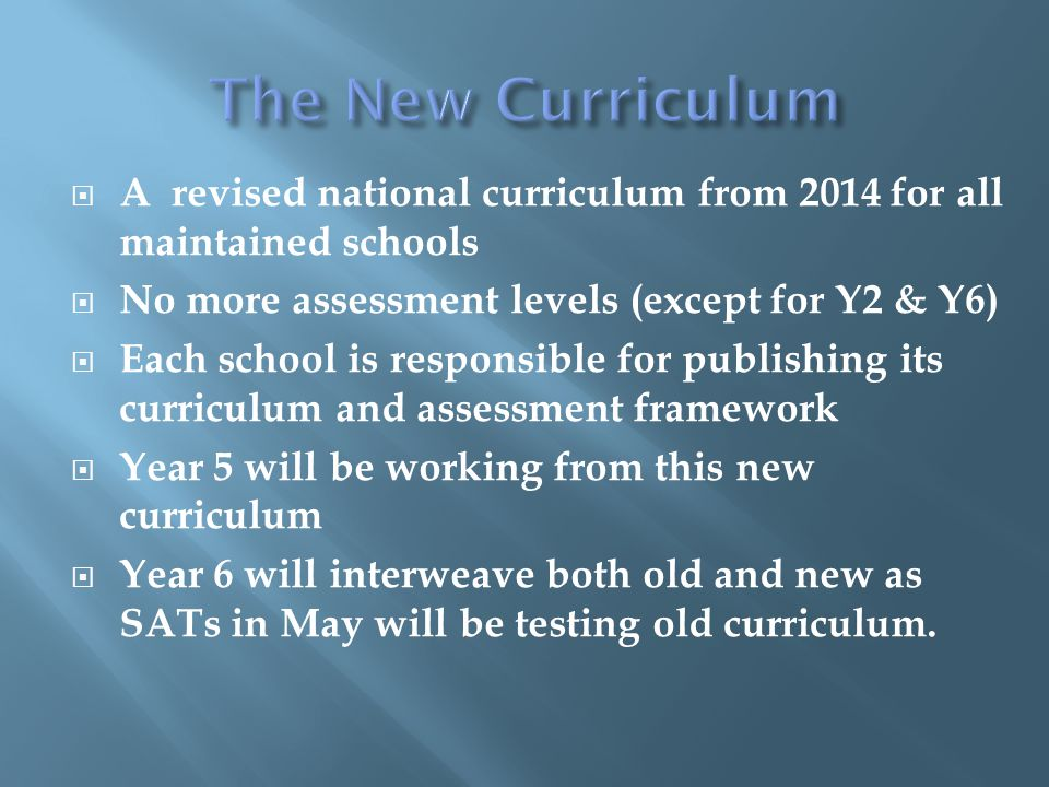  A revised national curriculum from 2014 for all maintained schools  No more assessment levels (except for Y2 & Y6)  Each school is responsible for publishing its curriculum and assessment framework  Year 5 will be working from this new curriculum  Year 6 will interweave both old and new as SATs in May will be testing old curriculum.