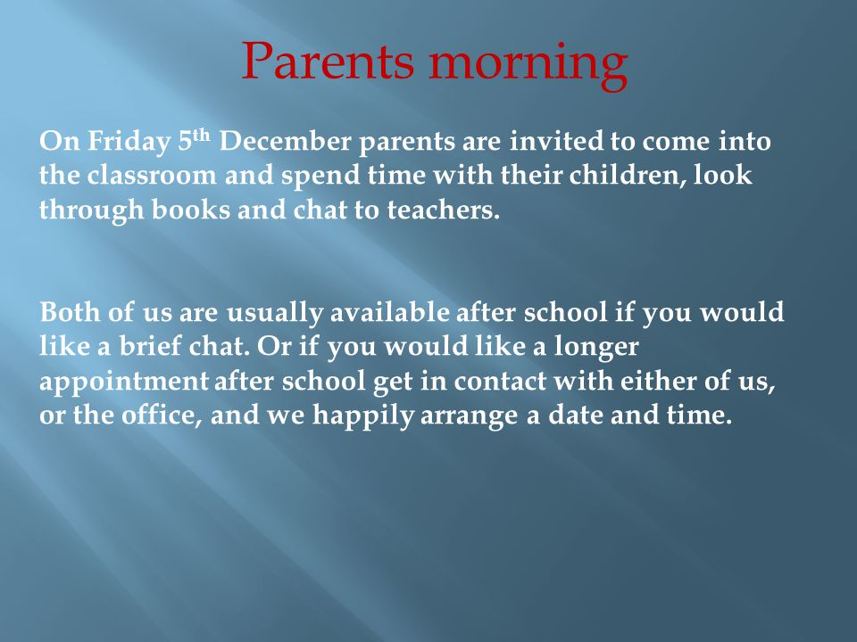 Parents morning On Friday 5 th December parents are invited to come into the classroom and spend time with their children, look through books and chat to teachers.