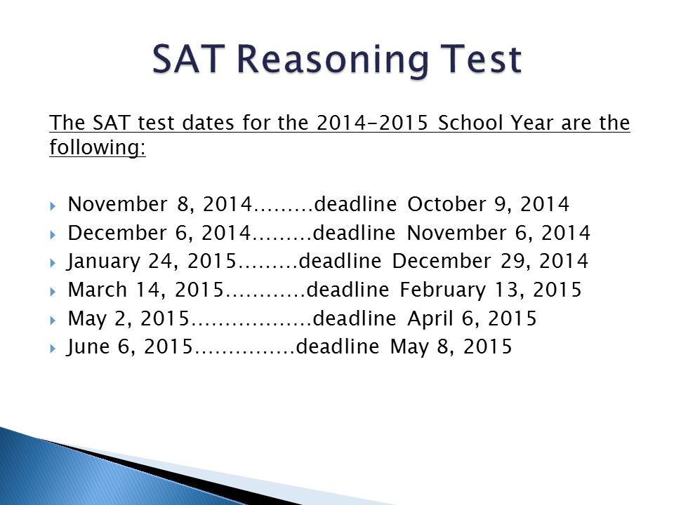 The SAT test dates for the 2014-2015 School Year are the following:  November 8, 2014………deadline October 9, 2014  December 6, 2014………deadline Novemb