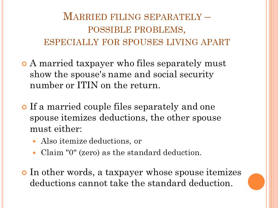 M ARRIED FILING SEPARATELY – POSSIBLE PROBLEMS, ESPECIALLY FOR SPOUSES LIVING APART A married taxpayer who files separately must show the spouse s name and social security number or ITIN on the return.