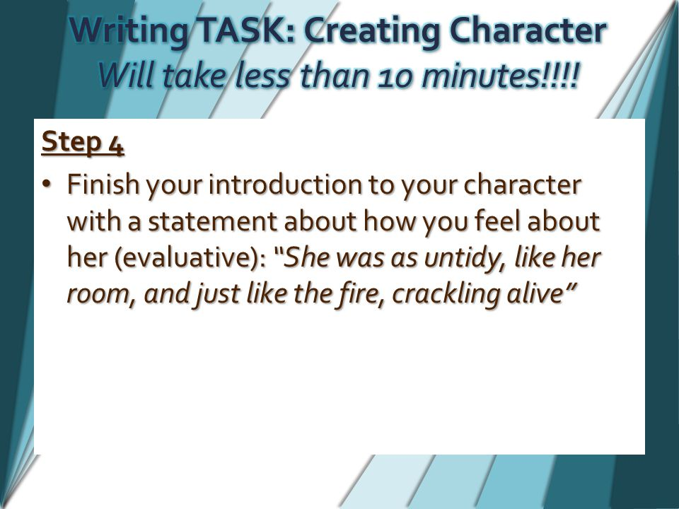 Step 4 Finish your introduction to your character with a statement about how you feel about her (evaluative): She was as untidy, like her room, and just like the fire, crackling alive Finish your introduction to your character with a statement about how you feel about her (evaluative): She was as untidy, like her room, and just like the fire, crackling alive