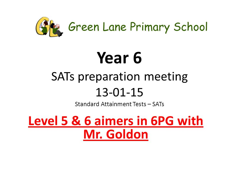 Year 6 SATs preparation meeting 13-01-15 Standard Attainment Tests – SATs Level 5 & 6 aimers in 6PG with Mr. Goldon