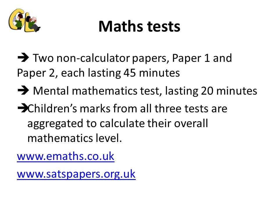Maths tests  Two non-calculator papers, Paper 1 and Paper 2, each lasting 45 minutes  Mental mathematics test, lasting 20 minutes  Children's marks