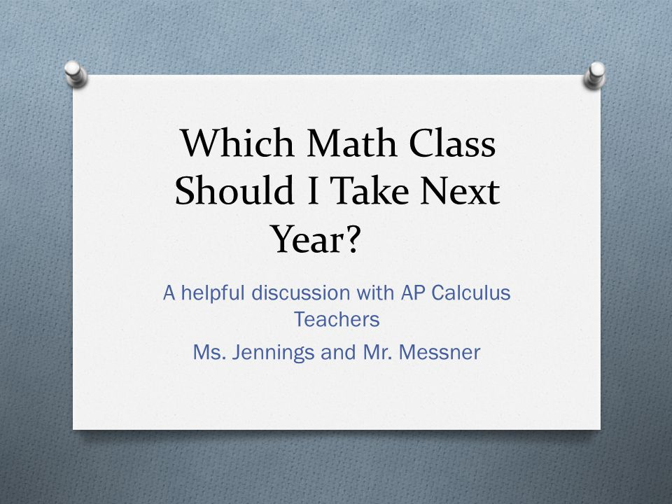 Which Math Class Should I Take Next Year? A helpful discussion with AP Calculus Teachers Ms. Jennings and Mr. Messner
