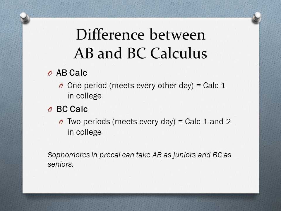 Difference between AB and BC Calculus O AB Calc O One period (meets every other day) = Calc 1 in college O BC Calc O Two periods (meets every day) = C