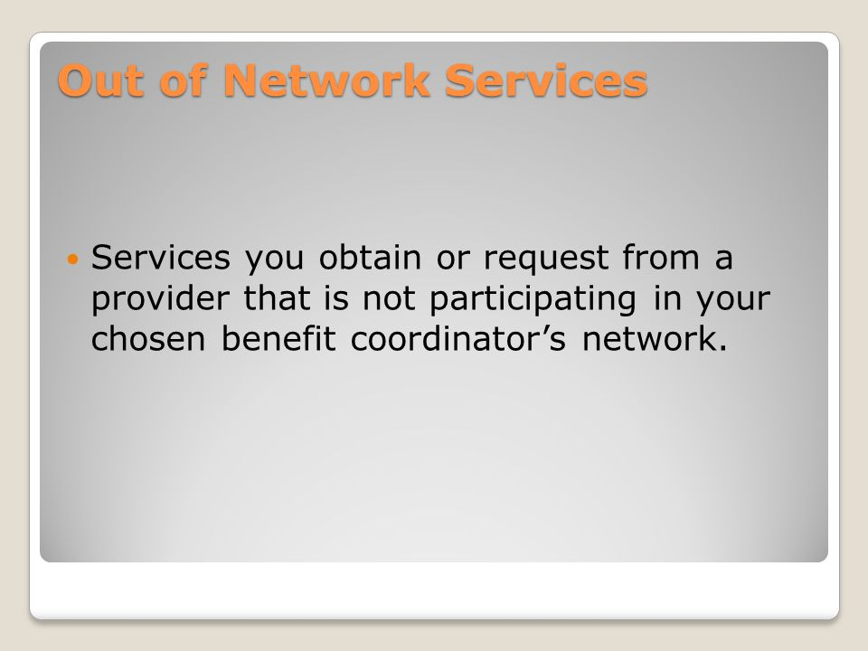 Out of Network Services Services you obtain or request from a provider that is not participating in your chosen benefit coordinator's network.